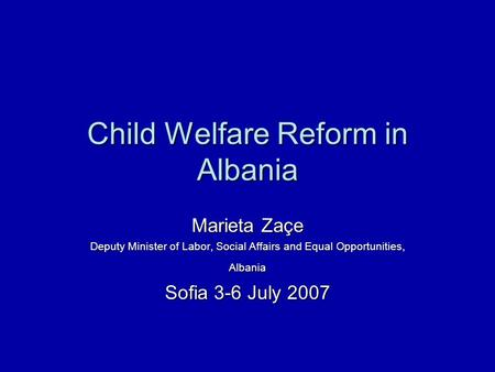 Child Welfare Reform in Albania Marieta Zaçe Deputy Minister of Labor, Social Affairs and Equal Opportunities, Albania Sofia 3-6 July 2007.