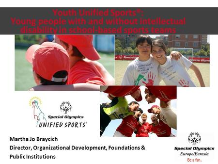 Youth Unified Sports®: Young people with and without intellectual disability in school-based sports teams Martha Jo Braycich Director, Organizational Development,