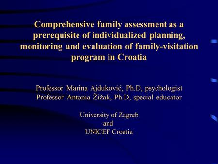 Comprehensive family assessment as a prerequisite of individualized planning, monitoring and evaluation of family-visitation program in Croatia Professor.