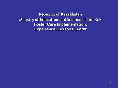 Republic of Kazakhstan Ministry of Education and Science of the RoK Foster Care Implementation: Experience, Lessons Learnt 1.