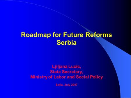 Roadmap for Future Reforms Serbia Ljiljana Lucic, State Secretary, Ministry of Labor and Social Policy Sofia, July 2007.