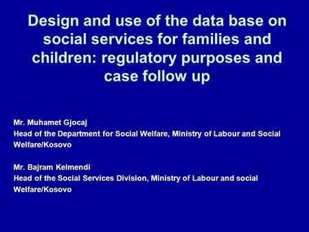 Design and use of the data base on social services for families and children: regulatory purposes and case follow up Mr. Muhamet Gjocaj Head of the Department.