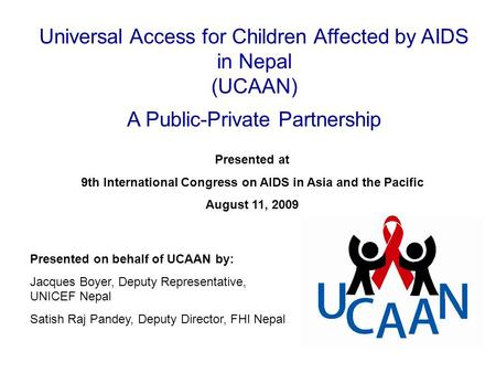 Presented on behalf of UCAAN by: Jacques Boyer, Deputy Representative, UNICEF Nepal Satish Raj Pandey, Deputy Director, FHI Nepal Presented at 9th International.