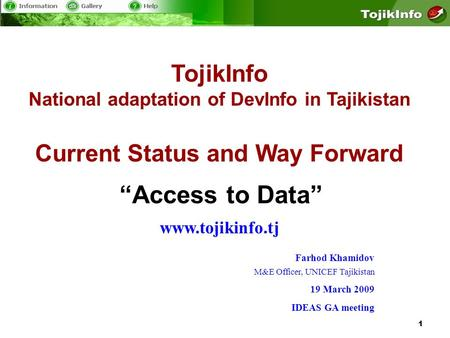 1 TojikInfo National adaptation of DevInfo in Tajikistan Current Status and Way Forward www.tojikinfo.tj Access to Data Farhod Khamidov M&E Officer, UNICEF.