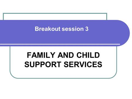 Breakout session 3 FAMILY AND CHILD SUPPORT SERVICES.