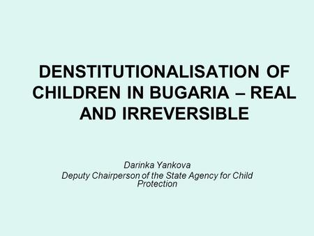 DENSTITUTIONALISATION OF CHILDREN IN BUGARIA – REAL AND IRREVERSIBLE Darinka Yankova Deputy Chairperson of the State Agency for Child Protection.