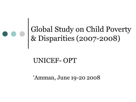 Global Study on Child Poverty & Disparities (2007-2008) UNICEF- OPT Amman, June 19-20 2008.