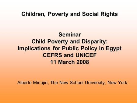 Children, Poverty and Social Rights Seminar Child Poverty and Disparity: Implications for Public Policy in Egypt CEFRS and UNICEF 11 March 2008 Alberto.