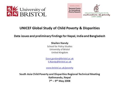 UNICEF Global Study of Child Poverty & Disparities Data issues and preliminary findings for Nepal, India and Bangladesh Shailen Nandy School for Policy.