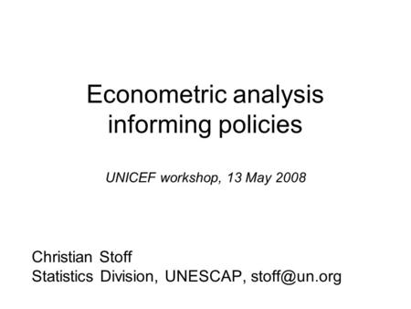 Econometric analysis informing policies UNICEF workshop, 13 May 2008 Christian Stoff Statistics Division, UNESCAP,