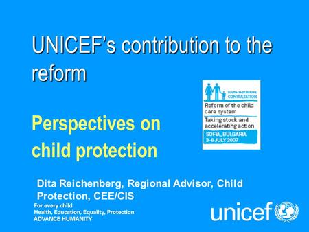 UNICEFs contribution to the reform Perspectives on child protection Dita Reichenberg, Regional Advisor, Child Protection, CEE/CIS.