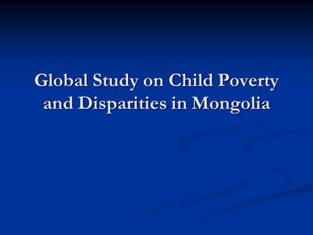 Global Study on Child Poverty and Disparities in Mongolia.