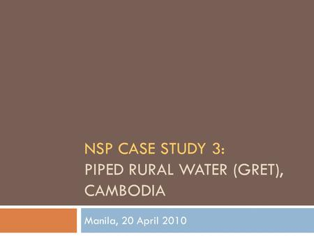 NSP CASE STUDY 3: PIPED RURAL WATER (GRET), CAMBODIA Manila, 20 April 2010.