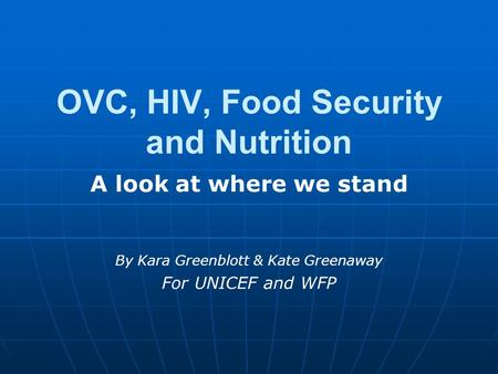 OVC, HIV, Food Security and Nutrition A look at where we stand By Kara Greenblott & Kate Greenaway For UNICEF and WFP.
