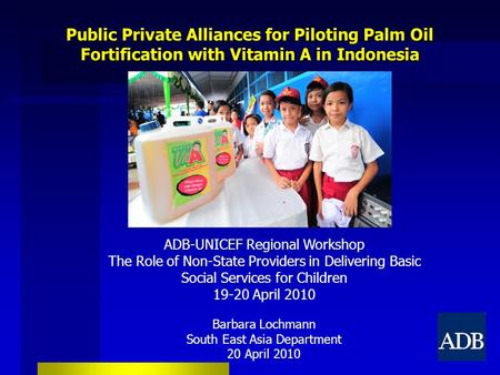 Public Private Alliances for Piloting Palm Oil Fortification with Vitamin A in Indonesia ADB-UNICEF Regional Workshop The Role of Non-State Providers in.