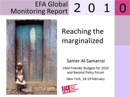 Reaching the marginalized Samer Al-Samarrai Child Friendly Budgets for 2010 and Beyond Policy Forum New York, 18-19 February EFA Global Monitoring Report.