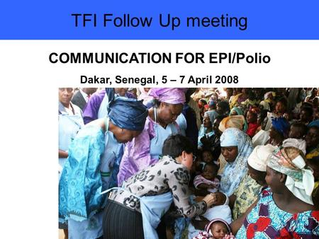 TFI Follow Up meeting COMMUNICATION FOR EPI/Polio Dakar, Senegal, 5 – 7 April 2008.