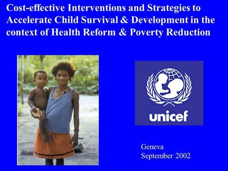 Cost-effective Interventions and Strategies to Accelerate Child Survival & Development in the context of Health Reform & Poverty Reduction Geneva September.