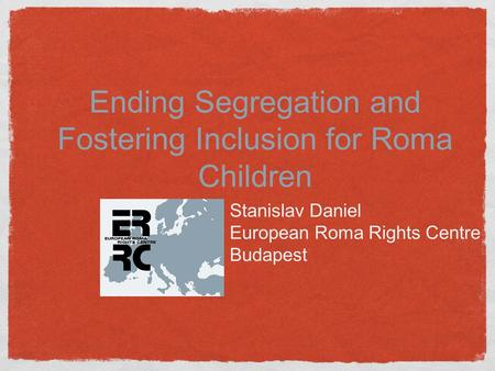 Ending Segregation and Fostering Inclusion for Roma Children Stanislav Daniel European Roma Rights Centre Budapest.