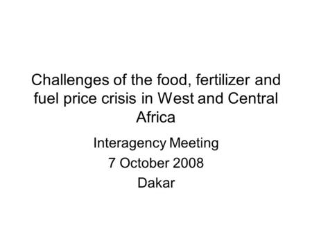 Challenges of the food, fertilizer and fuel price crisis in West and Central Africa Interagency Meeting 7 October 2008 Dakar.