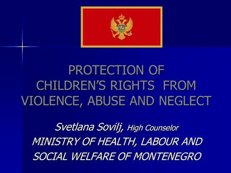 PROTECTION OF CHILDRENS RIGHTS FROM VIOLENCE, ABUSE AND NEGLECT Svetlana Sovilj, High Counselor MINISTRY OF HEALTH, LABOUR AND SOCIAL WELFARE OF MONTENEGRO.