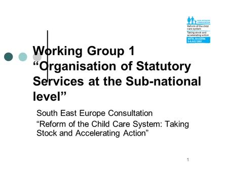 1 Working Group 1 Organisation of Statutory Services at the Sub-national level South East Europe Consultation Reform of the Child Care System: Taking Stock.