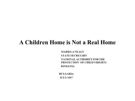 A Children Home is Not a Real Home MARIELA NEAGU STATE SECRETARY NATIONAL AUTHORITY FOR THE PROTECTION OF CHILDS RIGHTS ROMANIA BULGARIA JULY 2007.