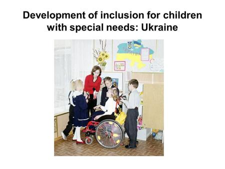 Development of inclusion for children with special needs: Ukraine.