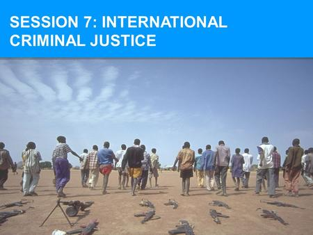 SESSION 7: INTERNATIONAL CRIMINAL JUSTICE. AT THE END OF SESSION 7, YOU SHOULD BE ABLE TO: Identify the fundamental principles of international criminal.