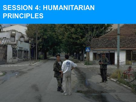 SESSION 4: HUMANITARIAN PRINCIPLES. AT THE END OF SESSION 4, YOU SHOULD BE FAMILIAR WITH: 7 humanitarian principles used by UNICEF and how to apply them.