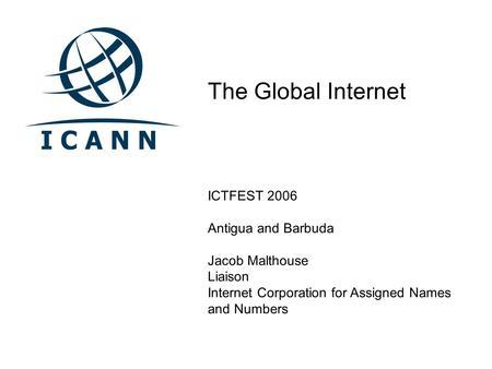 The Global Internet ICTFEST 2006 Antigua and Barbuda Jacob Malthouse Liaison Internet Corporation for Assigned Names and Numbers.