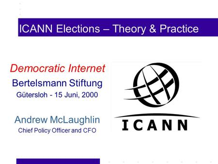 ICANN Elections – Theory & Practice Democratic Internet Bertelsmann Stiftung Gütersloh - 15 Juni, 2000 Andrew McLaughlin Chief Policy Officer and CFO.