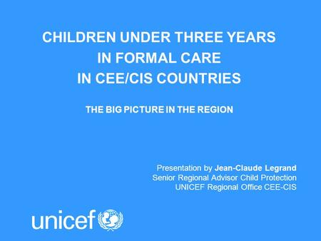 CHILDREN UNDER THREE YEARS IN FORMAL CARE IN CEE/CIS COUNTRIES THE BIG PICTURE IN THE REGION Presentation by Jean-Claude Legrand Senior Regional Advisor.