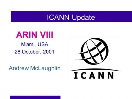 ICANN Update ARIN VIII Miami, USA 28 October, 2001 Andrew McLaughlin.