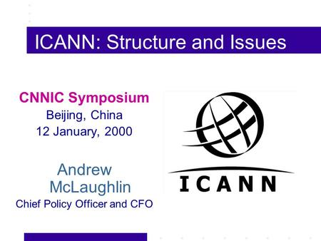 ICANN: Structure and Issues CNNIC Symposium Beijing, China 12 January, 2000 Andrew McLaughlin Chief Policy Officer and CFO.