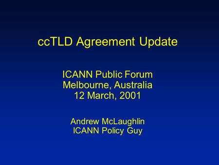 CcTLD Agreement Update ICANN Public Forum Melbourne, Australia 12 March, 2001 Andrew McLaughlin ICANN Policy Guy.