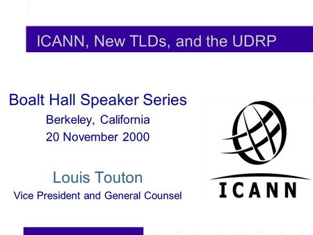 ICANN, New TLDs, and the UDRP Boalt Hall Speaker Series Berkeley, California 20 November 2000 Louis Touton Vice President and General Counsel.