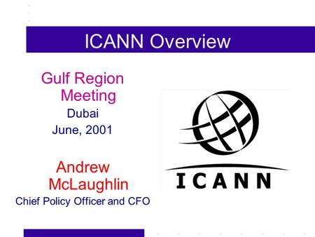 ICANN Overview Gulf Region Meeting Dubai June, 2001 Andrew McLaughlin Chief Policy Officer and CFO.