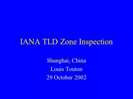 IANA TLD Zone Inspection Shanghai, China Louis Touton 29 October 2002.