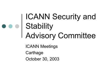 ICANN Security and Stability Advisory Committee ICANN Meetings Carthage October 30, 2003.