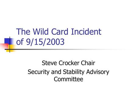 The Wild Card Incident of 9/15/2003 Steve Crocker Chair Security and Stability Advisory Committee.