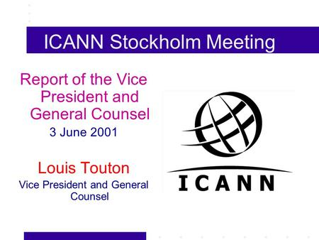 ICANN Stockholm Meeting Report of the Vice President and General Counsel 3 June 2001 Louis Touton Vice President and General Counsel.