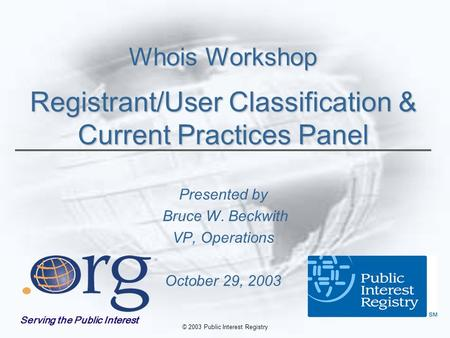 © 2003 Public Interest Registry Whois Workshop Registrant/User Classification & Current Practices Panel Presented by Bruce W. Beckwith VP, Operations October.
