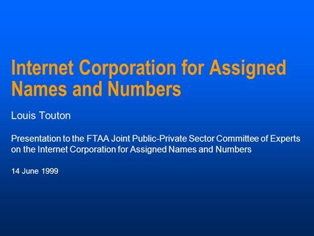 Internet Corporation for Assigned Names and Numbers Louis Touton Presentation to the FTAA Joint Public-Private Sector Committee of Experts on the Internet.