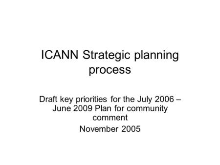 ICANN Strategic planning process Draft key priorities for the July 2006 – June 2009 Plan for community comment November 2005.