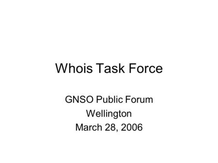 Whois Task Force GNSO Public Forum Wellington March 28, 2006.
