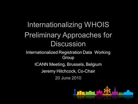 Internationalizing WHOIS Preliminary Approaches for Discussion Internationalized Registration Data Working Group ICANN Meeting, Brussels, Belgium Jeremy.