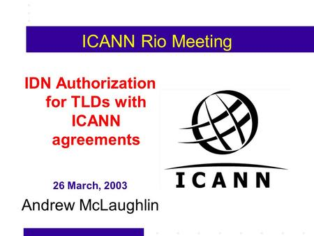ICANN Rio Meeting IDN Authorization for TLDs with ICANN agreements 26 March, 2003 Andrew McLaughlin.