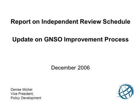 Report on Independent Review Schedule Update on GNSO Improvement Process December 2006 Denise Michel Vice President, Policy Development.