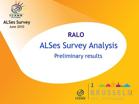 ICANN MEETING NO. 38 | 20-25 JUNE 2010 ALSes Survey Analysis Preliminary results ALSes Survey June 2010 RALO.